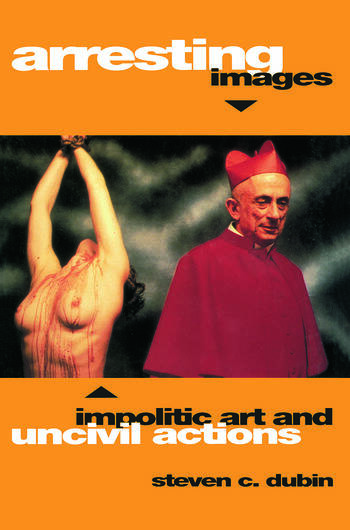 Arresting Images Impolitic Art and Uncivil Actions book cover