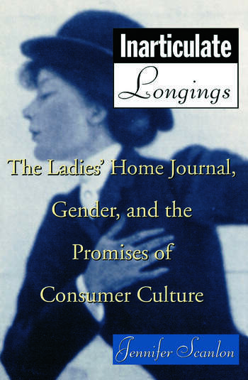 Inarticulate Longings The Ladies' Home Journal, Gender and the Promise of Consumer Culture book cover