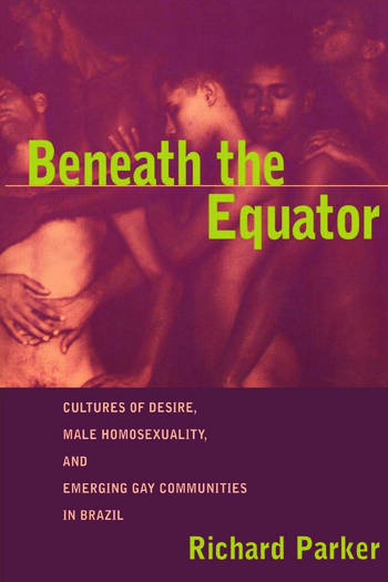 Beneath the Equator Cultures of Desire, Male Homosexuality, and Emerging Gay Communities in Brazil book cover