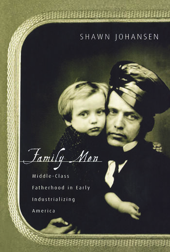 Family Men Middle-Class Fatherhood in Industrializing America book cover