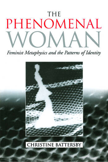 The Phenomenal Woman Feminist Metaphysics and the Patterns of Identity book cover