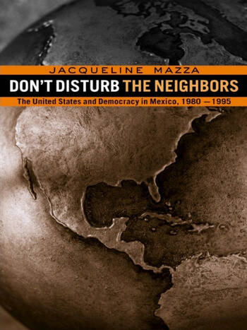 Don't Disturb the Neighbors The US and Democracy in Mexico, 1980-1995 book cover
