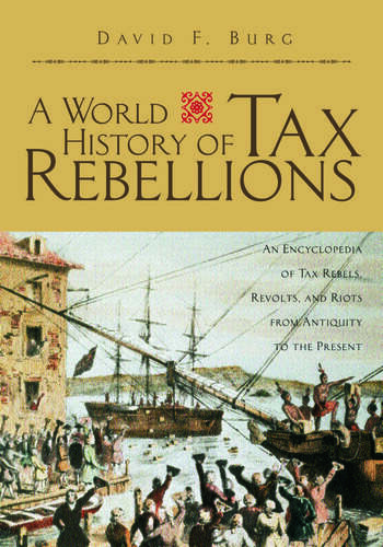 A World History of Tax Rebellions An Encyclopedia of Tax Rebels, Revolts, and Riots from Antiquity to the Present book cover
