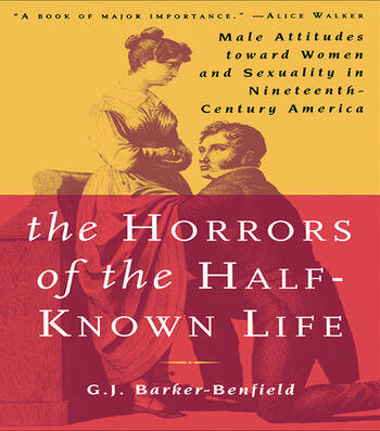 The Horrors of the Half-Known Life Male Attitudes Toward Women and Sexuality in 19th. Century America book cover