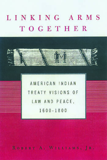 Linking Arms Together American Indian Treaty Visions of Law and Peace, 1600-1800 book cover