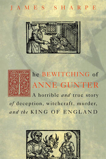 The Bewitching of Anne Gunter A Horrible and True Story of Deception, Witchcraft, Murder, and the King of England book cover