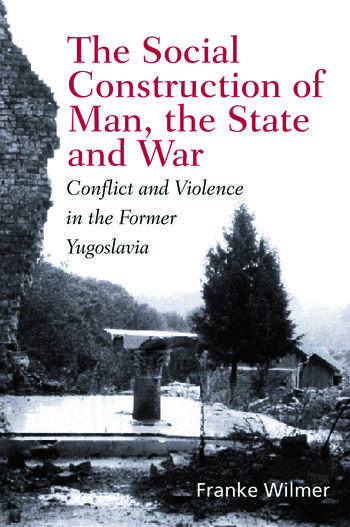 The Social Construction of Man, the State and War Identity, Conflict, and Violence in Former Yugoslavia book cover