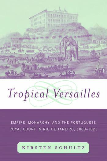 Tropical Versailles Empire, Monarchy, and the Portuguese Royal Court in Rio de Janeiro, 1808-1821 book cover