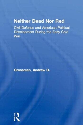 Neither Dead Nor Red Civil Defense and American Political Development During the Early Cold War book cover