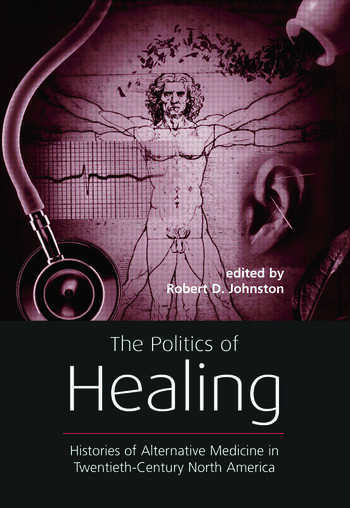 The Politics of Healing Histories of Alternative Medicine in Twentieth-Century North America book cover
