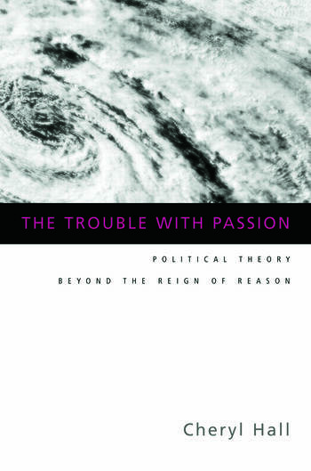 The Trouble With Passion Political Theory Beyond the Reign of Reason book cover