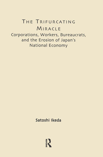 The Trifurcating Miracle Corporations, Workers, Bureaucrats, and the Erosion of Japan's National Economy book cover