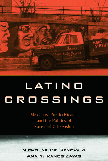 Latino Crossings Mexicans, Puerto Ricans, and the Politics of Race and Citizenship book cover