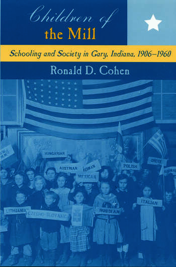 Children of the Mill Schooling and Society in Gary, Indiana, 1906-1960 book cover