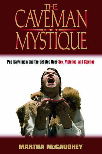 The Caveman Mystique Pop-Darwinism and the Debates Over Sex, Violence, and Science book cover