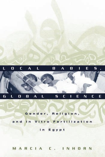 Local Babies, Global Science Gender, Religion and In Vitro Fertilization in Egypt book cover