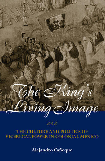 The King's Living Image The Culture and Politics of Viceregal Power in Colonial Mexico book cover