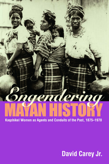 Engendering Mayan History Kaqchikel Women as Agents and Conduits of the Past, 1875-1970 book cover