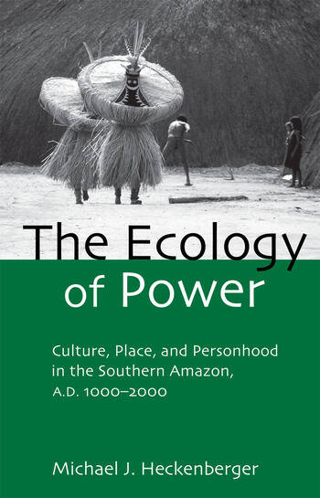 The Ecology of Power Culture, Place and Personhood in the Southern Amazon, AD 1000–2000 book cover