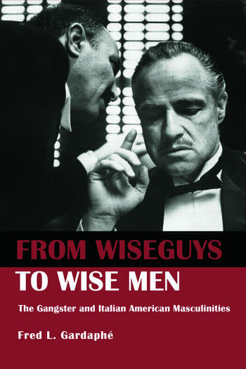From Wiseguys to Wise Men The Gangster and Italian American Masculinities book cover