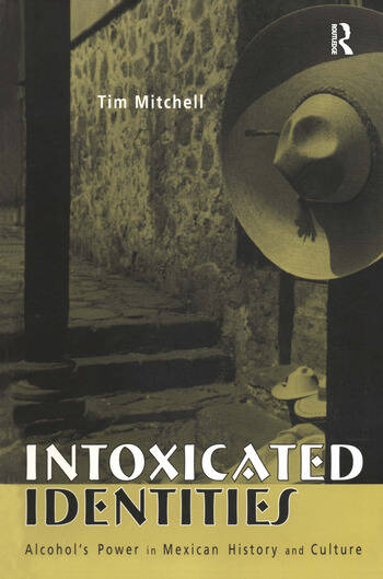 Intoxicated Identities Alcohol's Power in Mexican History and Culture book cover