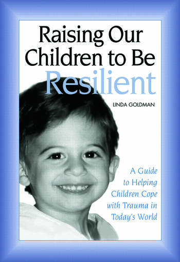 Raising Our Children to Be Resilient A Guide to Helping Children Cope with Trauma in Today's World book cover