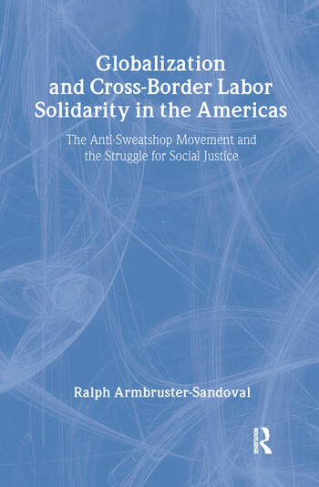Globalization and Cross-Border Labor Solidarity in the Americas The Anti-Sweatshop Movement and the Struggle for Social Justice book cover