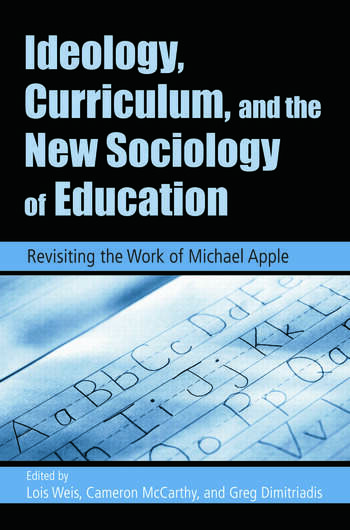 Ideology, Curriculum, and the New Sociology of Education Revisiting the Work of Michael Apple book cover
