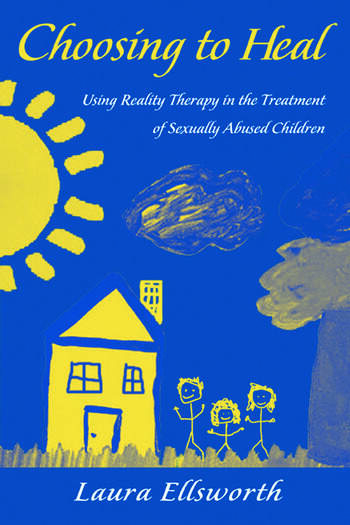 Choosing to Heal Using Reality Therapy in the Treatment of Sexually Abused Children book cover