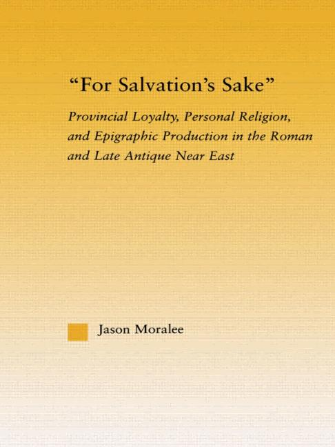 For Salvation's Sake Provincial Loyalty, Personal Religion, and Epigraphic Production in the Roman and Late Antique Near East book cover