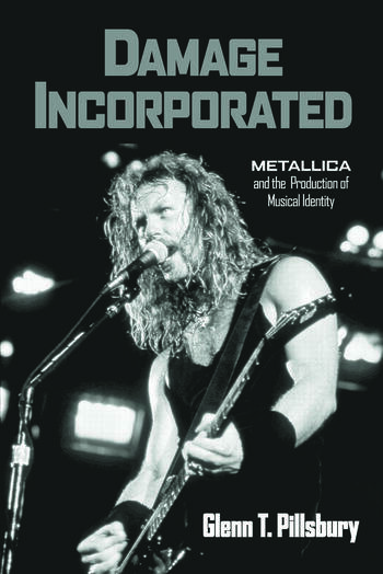 Damage Incorporated Metallica and the Production of Musical Identity book cover