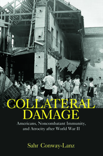 Collateral Damage Americans, Noncombatant Immunity, and Atrocity after World War II book cover