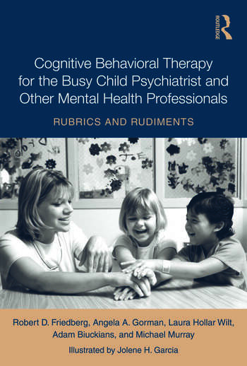 Cognitive Behavioral Therapy for the Busy Child Psychiatrist and Other Mental Health Professionals Rubrics and Rudiments book cover