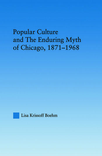 Popular Culture and the Enduring Myth of Chicago, 1871-1968 book cover