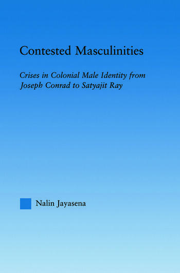 Contested Masculinities Crises in Colonial Male Identity from Joseph Conrad to Satyajit Ray book cover