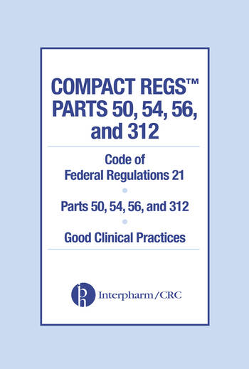 Compact Regs Parts 50, 54, 56, and 312 CFR 21 Parts 50, 56, and 312 Good Clinical Practices (10 Pack), Second Edition book cover