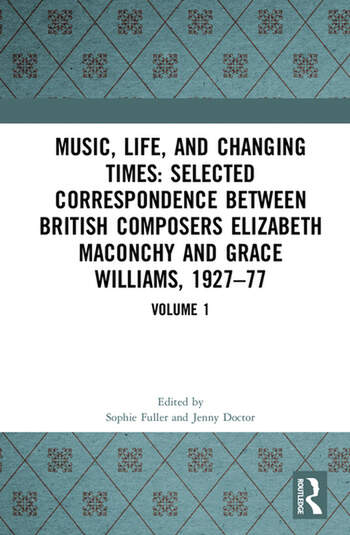 Music, Life and Changing Times: Selected Correspondence Between British Composers Elizabeth Maconchy and Grace Williams, 1927–77 Volume 1 book cover