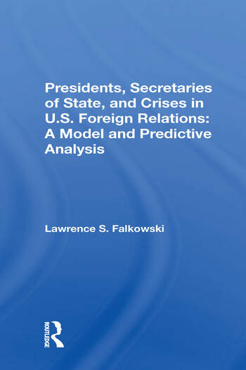 Presidents, Secretaries Of State, And Crises In U.s. Foreign Relations A Model And Predictive Analysis book cover