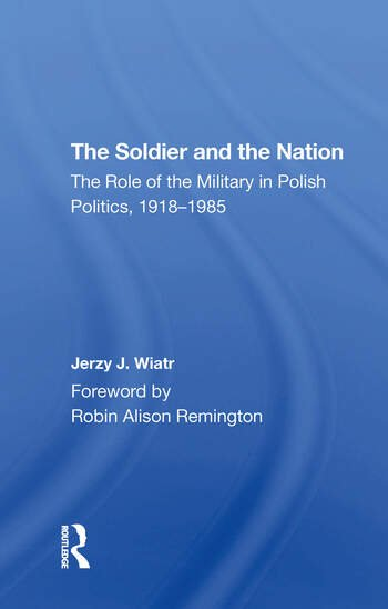 The Soldier And The Nation The Role Of The Military In Polish Politics, 1918-1985 book cover