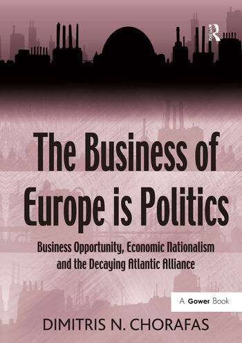 The Business of Europe is Politics Business Opportunity, Economic Nationalism and the Decaying Atlantic Alliance book cover