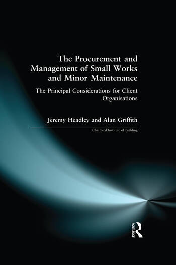 The Procurement and Management of Small Works and Minor Maintenance The Principal Considerations for Client Organisations book cover