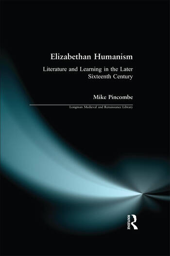 Elizabethan Humanism Literature and Learning in the Later Sixteenth Century book cover