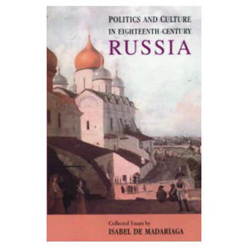 Politics and Culture in Eighteenth-Century Russia Collected Essays by Isabel de Madariaga book cover