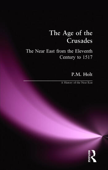 The Age of the Crusades: The Near East from the Eleventh Century to 1517 (A History of the Near East)