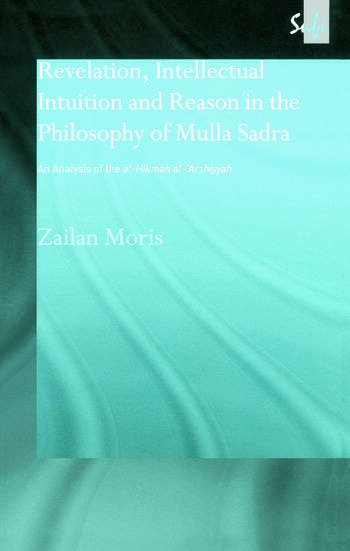 Revelation, Intellectual Intuition and Reason in the Philosophy of Mulla Sadra An Analysis of the al-hikmah al-'arshiyyah book cover