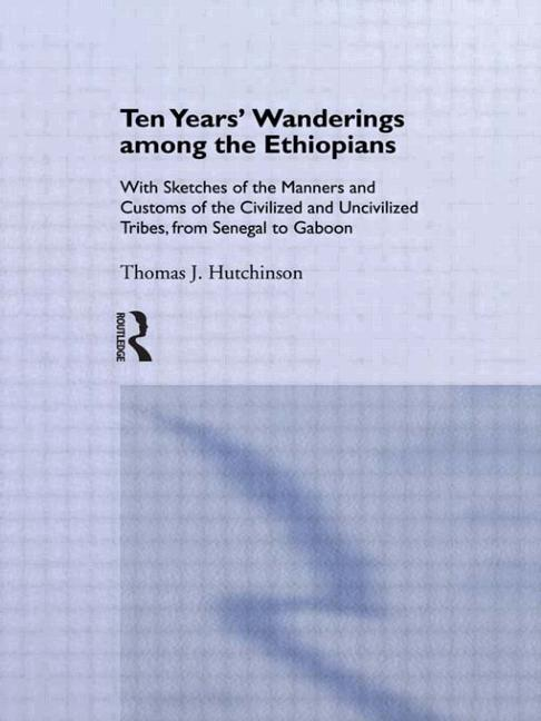 Ten Years of Wanderings Among the Ethiopians With Sketches of the Manners and Customs of the Civilised and Uncivilised Tribes from Senegal to Gaboon. book cover