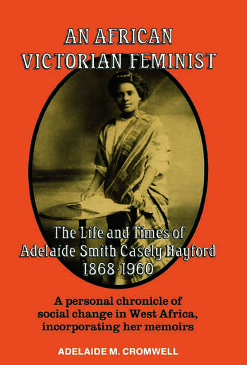 An African Victorian Feminist The Life and Times of Adelaide Smith Casely Hayford 1848-1960 book cover