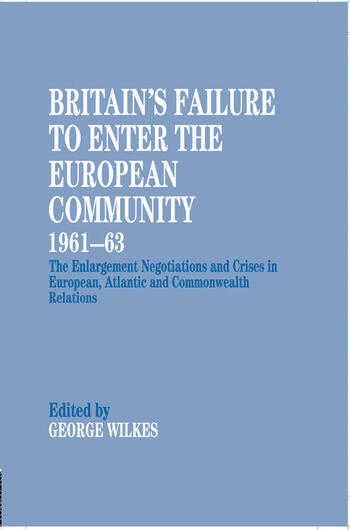 Britain's Failure to Enter the European Community, 1961-63 The Enlargement Negotiations and Crises in European, Atlantic and Commonwealth Relations book cover