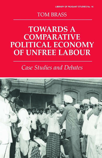 Towards a Comparative Political Economy of Unfree Labour Case Studies and Debates book cover