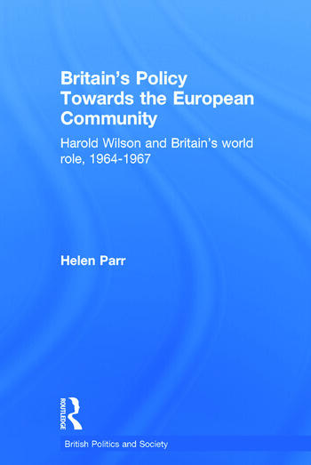 Britain's Policy Towards the European Community Harold Wilson and Britain's World Role, 1964-1967 book cover